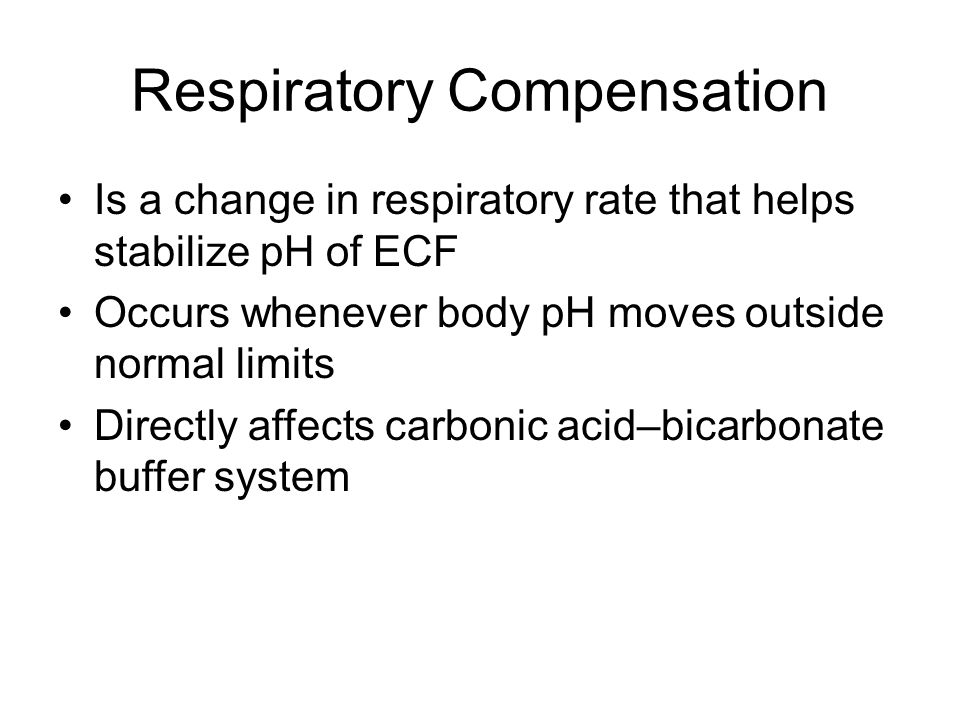Respiratory Compensation Is a change in respiratory rate that helps stabilize pH of ECF Occurs whenever body pH moves outside normal limits Directly affects carbonic acid–bicarbonate buffer system