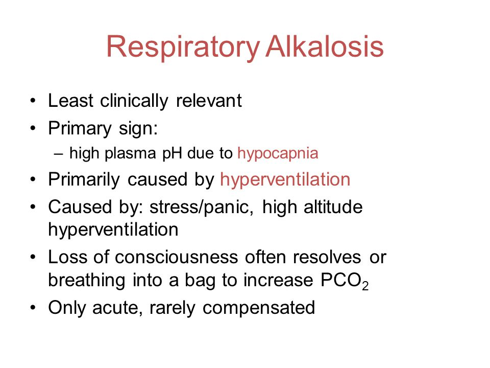 Respiratory Alkalosis Least clinically relevant Primary sign: –high plasma pH due to hypocapnia Primarily caused by hyperventilation Caused by: stress/panic, high altitude hyperventilation Loss of consciousness often resolves or breathing into a bag to increase PCO 2 Only acute, rarely compensated