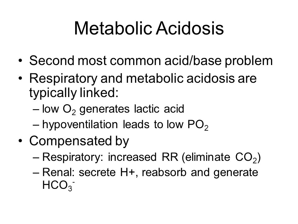 Metabolic Acidosis Second most common acid/base problem Respiratory and metabolic acidosis are typically linked: –low O 2 generates lactic acid –hypoventilation leads to low PO 2 Compensated by –Respiratory: increased RR (eliminate CO 2 ) –Renal: secrete H+, reabsorb and generate HCO 3 -