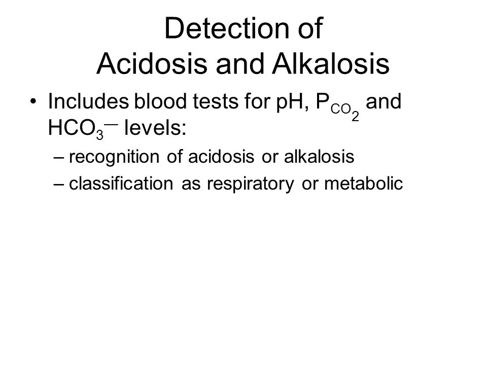 Detection of Acidosis and Alkalosis Includes blood tests for pH, P CO 2 and HCO 3 — levels: –recognition of acidosis or alkalosis –classification as respiratory or metabolic