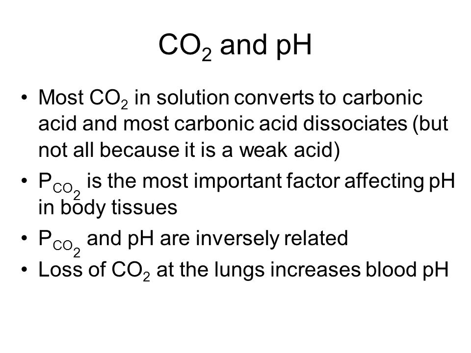 CO 2 and pH Most CO 2 in solution converts to carbonic acid and most carbonic acid dissociates (but not all because it is a weak acid) P CO 2 is the most important factor affecting pH in body tissues P CO 2 and pH are inversely related Loss of CO 2 at the lungs increases blood pH