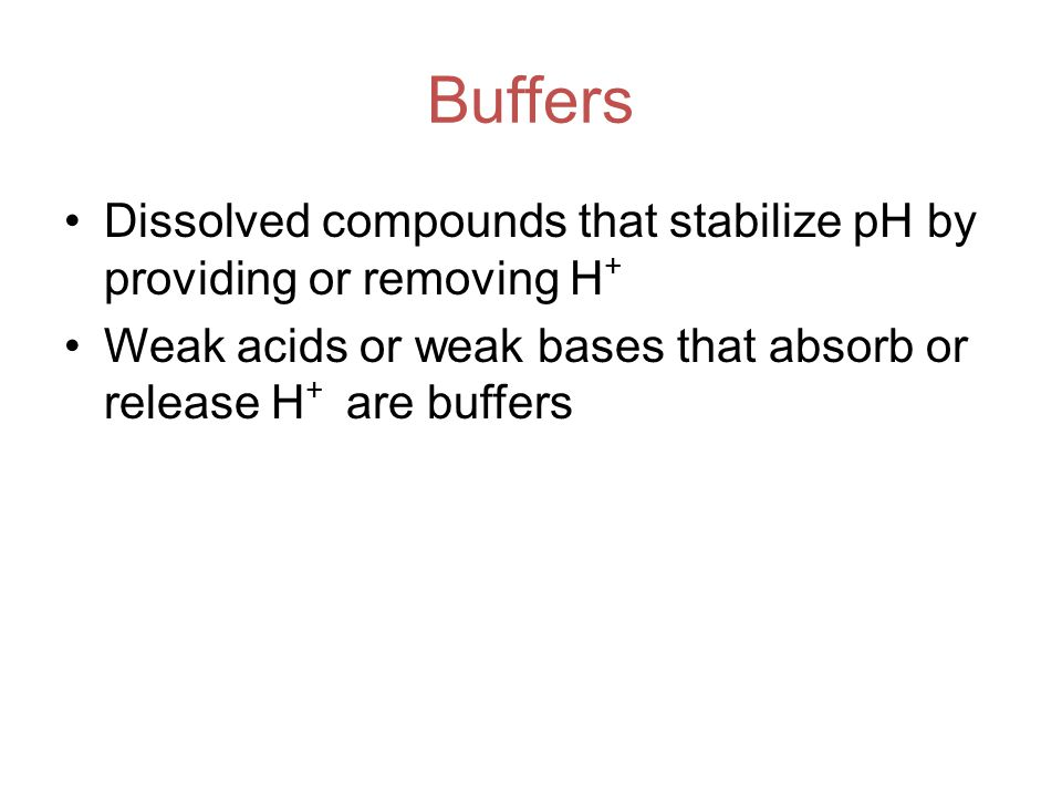 Buffers Dissolved compounds that stabilize pH by providing or removing H + Weak acids or weak bases that absorb or release H + are buffers