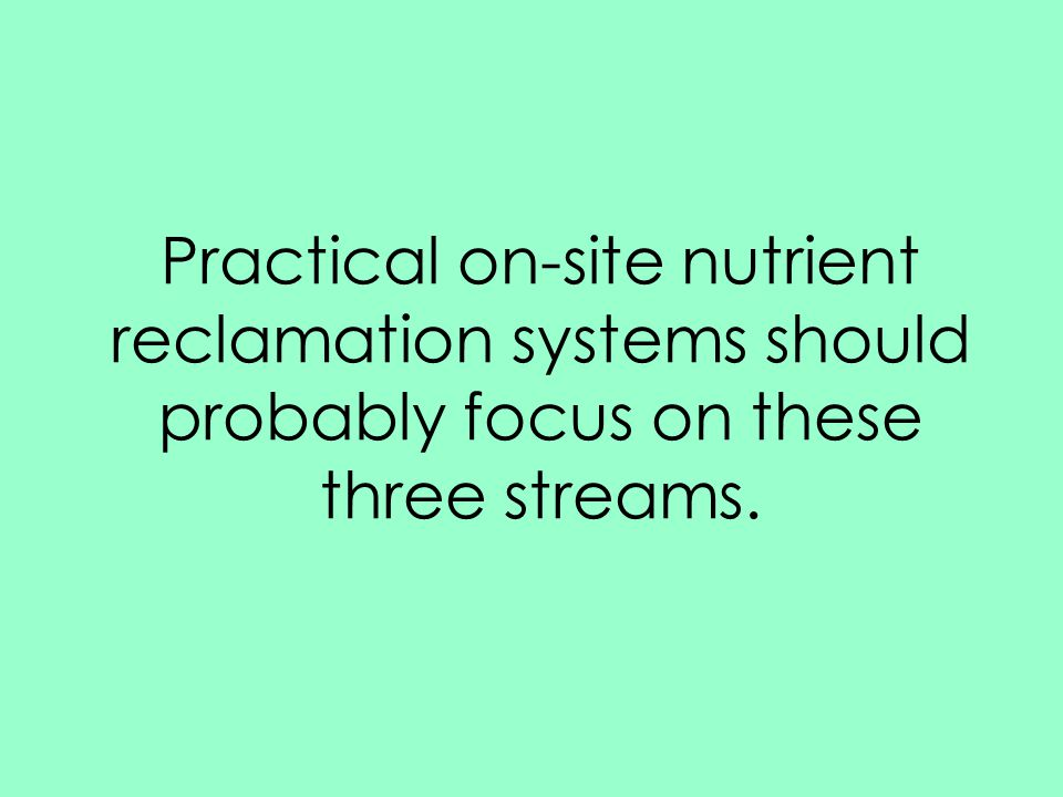 Practical on-site nutrient reclamation systems should probably focus on these three streams.