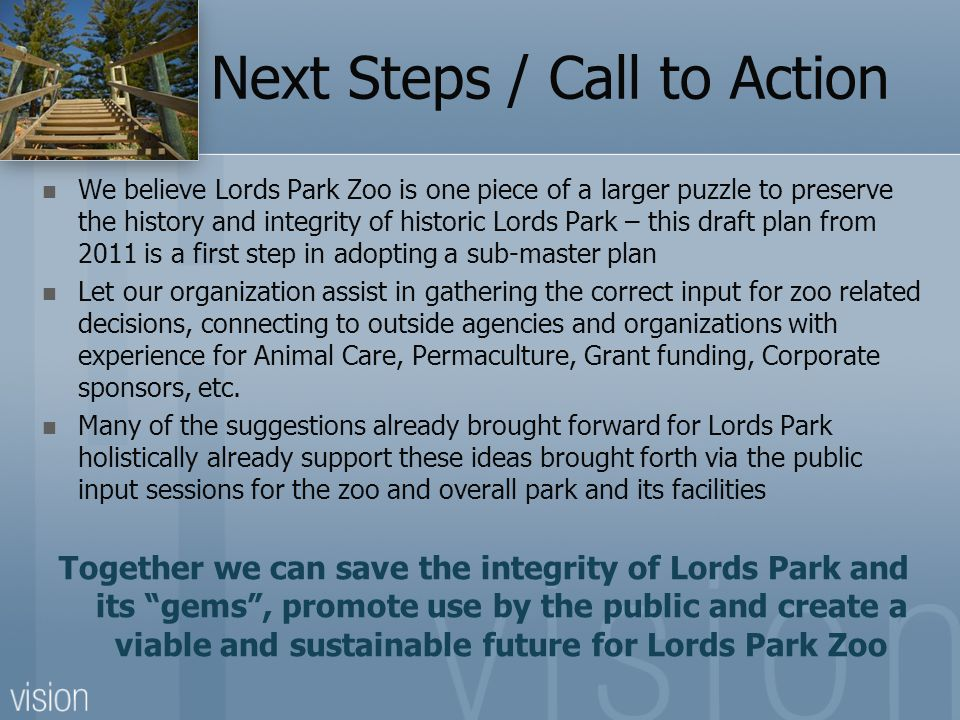 Next Steps / Call to Action We believe Lords Park Zoo is one piece of a larger puzzle to preserve the history and integrity of historic Lords Park – t