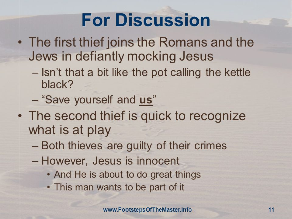 For Discussion The first thief joins the Romans and the Jews in defiantly mocking Jesus –Isn't that a bit like the pot calling the kettle black.