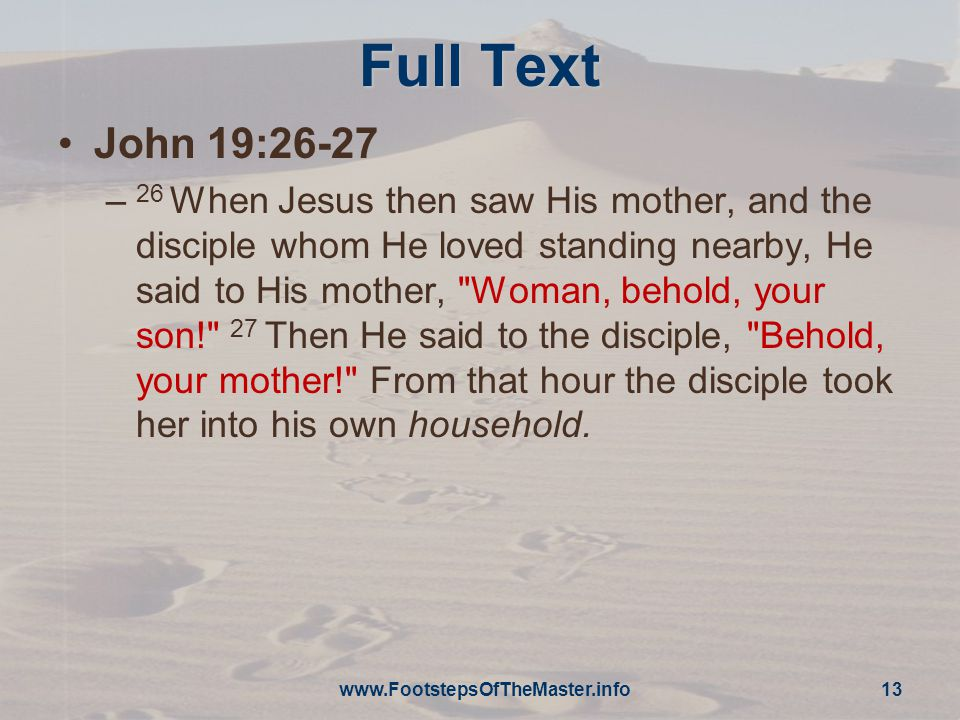 Full Text John 19:26-27 – 26 When Jesus then saw His mother, and the disciple whom He loved standing nearby, He said to His mother, Woman, behold, your son! 27 Then He said to the disciple, Behold, your mother! From that hour the disciple took her into his own household.