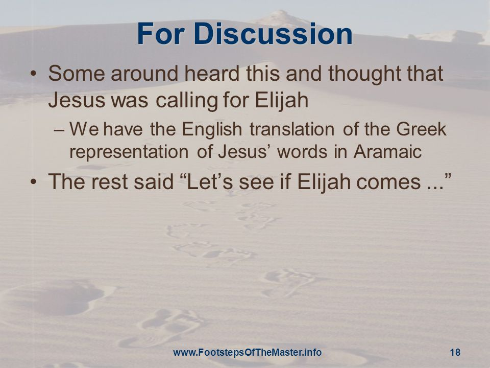 For Discussion Some around heard this and thought that Jesus was calling for Elijah –We have the English translation of the Greek representation of Jesus' words in Aramaic The rest said Let's see if Elijah comes... www.FootstepsOfTheMaster.info 18