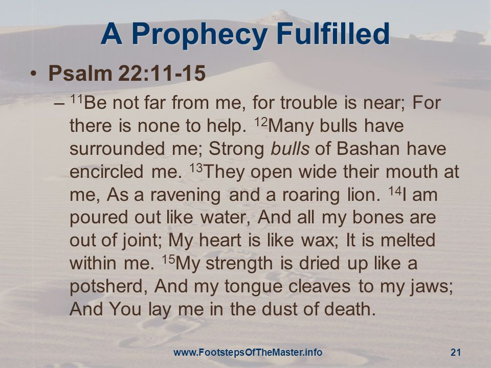 A Prophecy Fulfilled Psalm 22:11-15 – 11 Be not far from me, for trouble is near; For there is none to help.