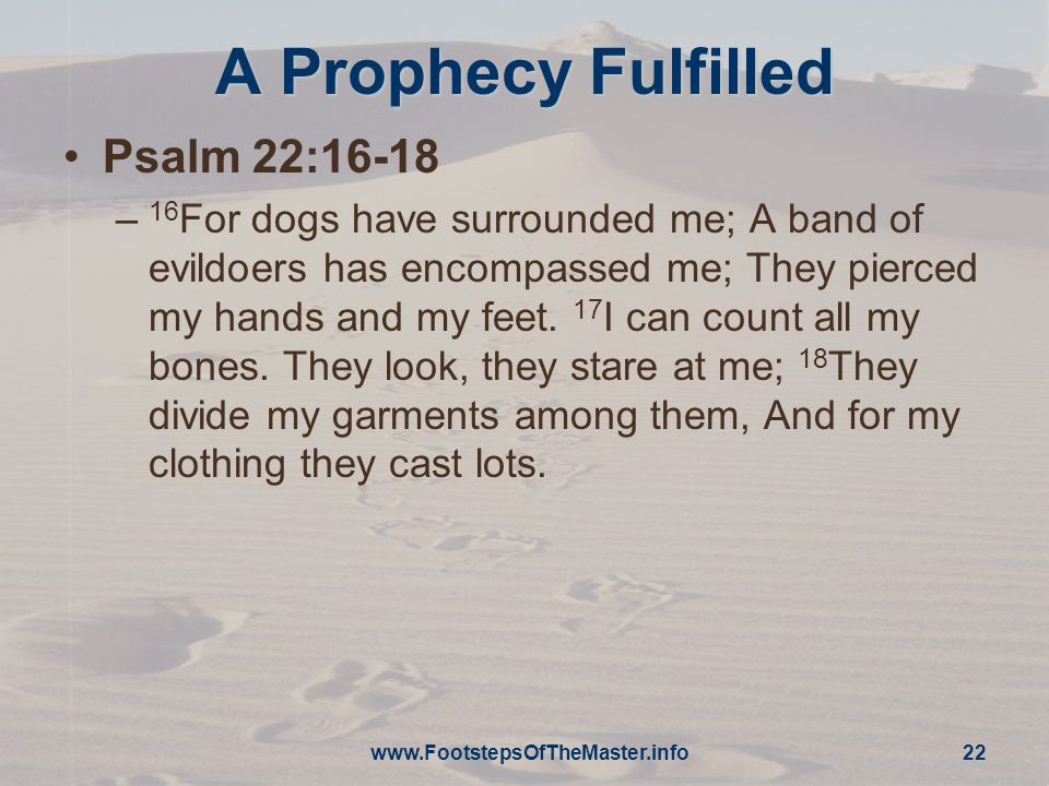 A Prophecy Fulfilled Psalm 22:16-18 – 16 For dogs have surrounded me; A band of evildoers has encompassed me; They pierced my hands and my feet.