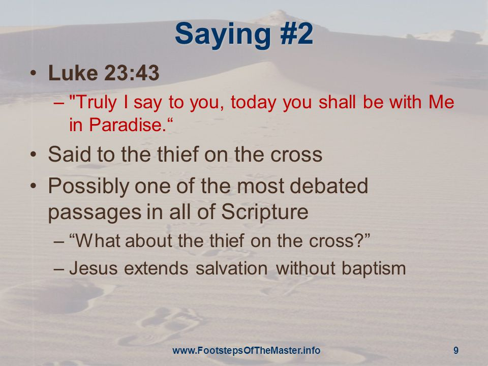 Saying #2 Luke 23:43 – Truly I say to you, today you shall be with Me in Paradise. Said to the thief on the cross Possibly one of the most debated passages in all of Scripture – What about the thief on the cross –Jesus extends salvation without baptism www.FootstepsOfTheMaster.info 9