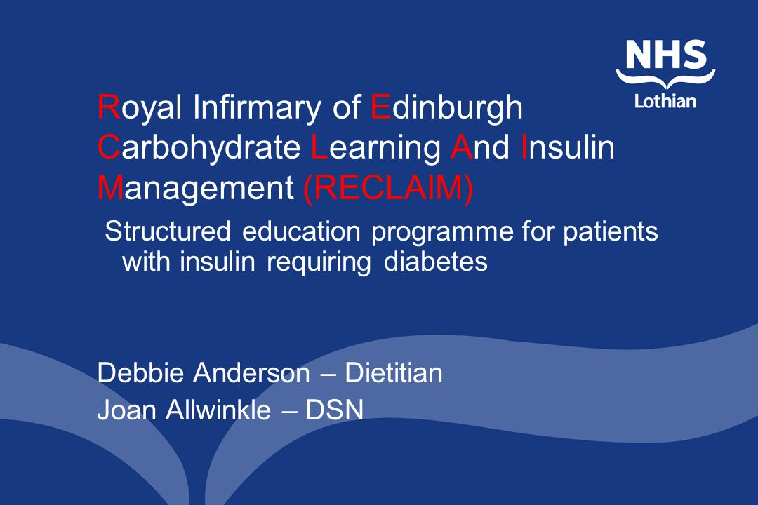 Royal Infirmary of Edinburgh Carbohydrate Learning And Insulin Management (RECLAIM) Structured education programme for patients with insulin requiring diabetes Debbie Anderson – Dietitian Joan Allwinkle – DSN