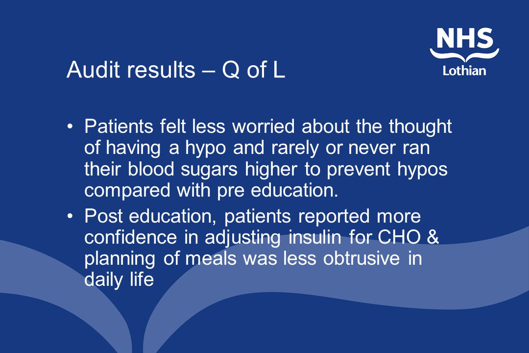Audit results – Q of L Patients felt less worried about the thought of having a hypo and rarely or never ran their blood sugars higher to prevent hypos compared with pre education.