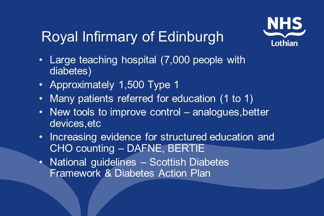 Royal Infirmary of Edinburgh Large teaching hospital (7,000 people with diabetes) Approximately 1,500 Type 1 Many patients referred for education (1 to 1) New tools to improve control – analogues,better devices,etc Increasing evidence for structured education and CHO counting – DAFNE, BERTIE National guidelines – Scottish Diabetes Framework & Diabetes Action Plan