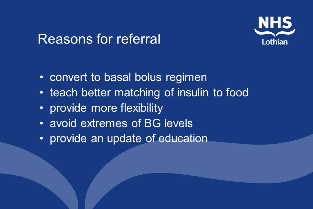 Reasons for referral convert to basal bolus regimen teach better matching of insulin to food provide more flexibility avoid extremes of BG levels provide an update of education