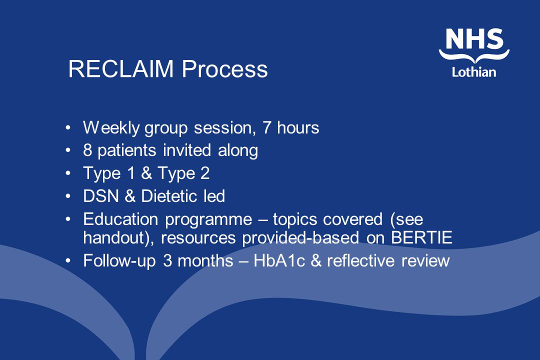 RECLAIM Process Weekly group session, 7 hours 8 patients invited along Type 1 & Type 2 DSN & Dietetic led Education programme – topics covered (see handout), resources provided-based on BERTIE Follow-up 3 months – HbA1c & reflective review