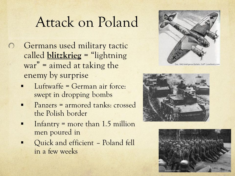 Attack on Poland Germans used military tactic called blitzkrieg = lightning war = aimed at taking the enemy by surprise  Luftwaffe = German air force: swept in dropping bombs  Panzers = armored tanks: crossed the Polish border  Infantry = more than 1.5 million men poured in  Quick and efficient – Poland fell in a few weeks