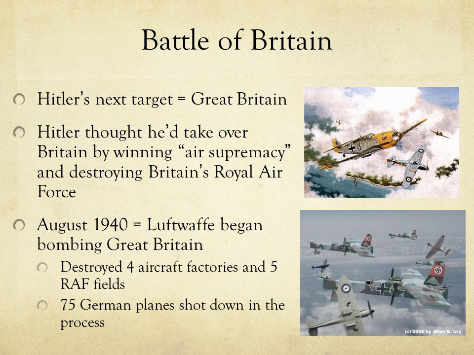Battle of Britain Hitler ' s next target = Great Britain Hitler thought he ' d take over Britain by winning air supremacy and destroying Britain ' s Royal Air Force August 1940 = Luftwaffe began bombing Great Britain Destroyed 4 aircraft factories and 5 RAF fields 75 German planes shot down in the process