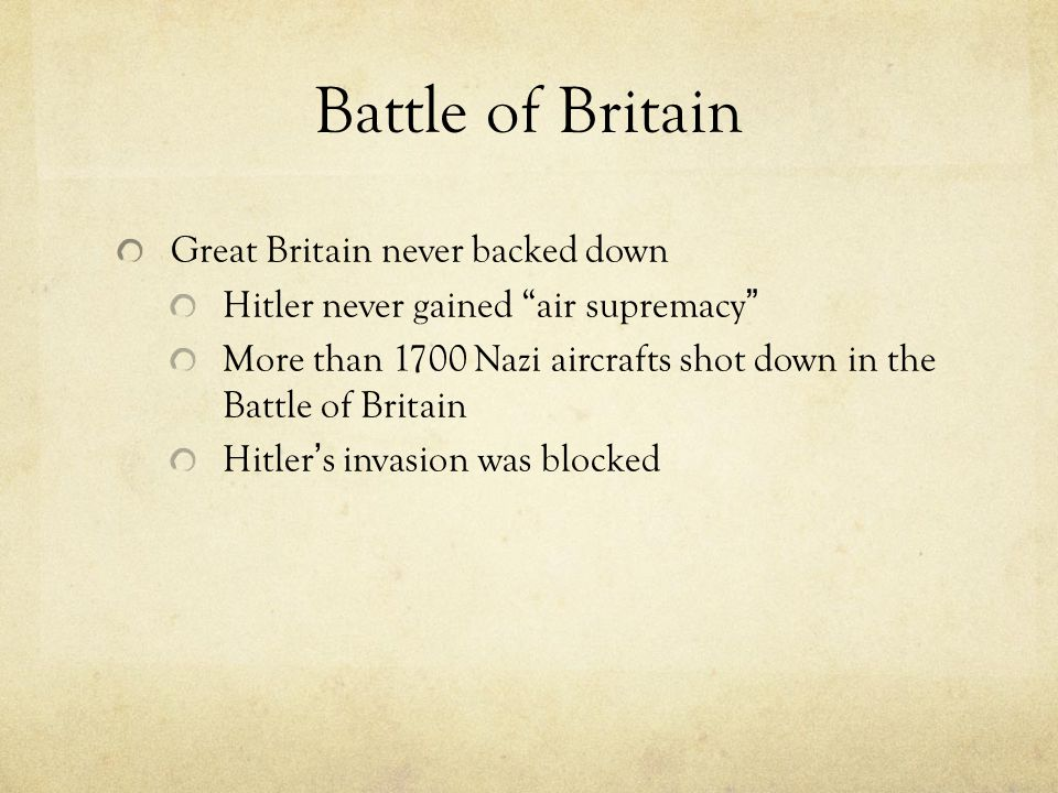 Battle of Britain Great Britain never backed down Hitler never gained air supremacy More than 1700 Nazi aircrafts shot down in the Battle of Britain Hitler ' s invasion was blocked