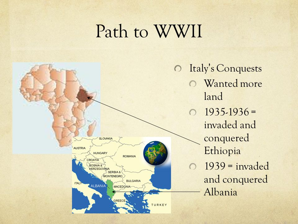 Path to WWII Italy ' s Conquests Wanted more land 1935-1936 = invaded and conquered Ethiopia 1939 = invaded and conquered Albania