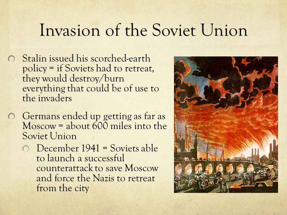 Invasion of the Soviet Union Stalin issued his scorched-earth policy = if Soviets had to retreat, they would destroy/burn everything that could be of use to the invaders Germans ended up getting as far as Moscow = about 600 miles into the Soviet Union December 1941 = Soviets able to launch a successful counterattack to save Moscow and force the Nazis to retreat from the city
