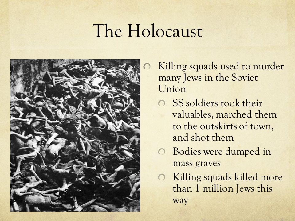 The Holocaust Killing squads used to murder many Jews in the Soviet Union SS soldiers took their valuables, marched them to the outskirts of town, and shot them Bodies were dumped in mass graves Killing squads killed more than 1 million Jews this way