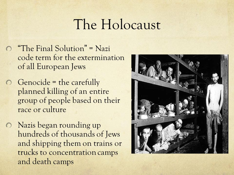 The Holocaust The Final Solution = Nazi code term for the extermination of all European Jews Genocide = the carefully planned killing of an entire group of people based on their race or culture Nazis began rounding up hundreds of thousands of Jews and shipping them on trains or trucks to concentration camps and death camps