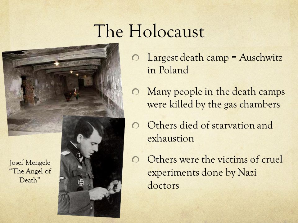 The Holocaust Largest death camp = Auschwitz in Poland Many people in the death camps were killed by the gas chambers Others died of starvation and exhaustion Others were the victims of cruel experiments done by Nazi doctors Josef Mengele The Angel of Death