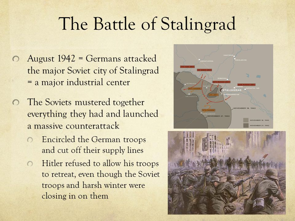 The Battle of Stalingrad August 1942 = Germans attacked the major Soviet city of Stalingrad = a major industrial center The Soviets mustered together everything they had and launched a massive counterattack Encircled the German troops and cut off their supply lines Hitler refused to allow his troops to retreat, even though the Soviet troops and harsh winter were closing in on them