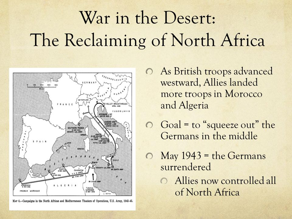 War in the Desert: The Reclaiming of North Africa As British troops advanced westward, Allies landed more troops in Morocco and Algeria Goal = to squeeze out the Germans in the middle May 1943 = the Germans surrendered Allies now controlled all of North Africa