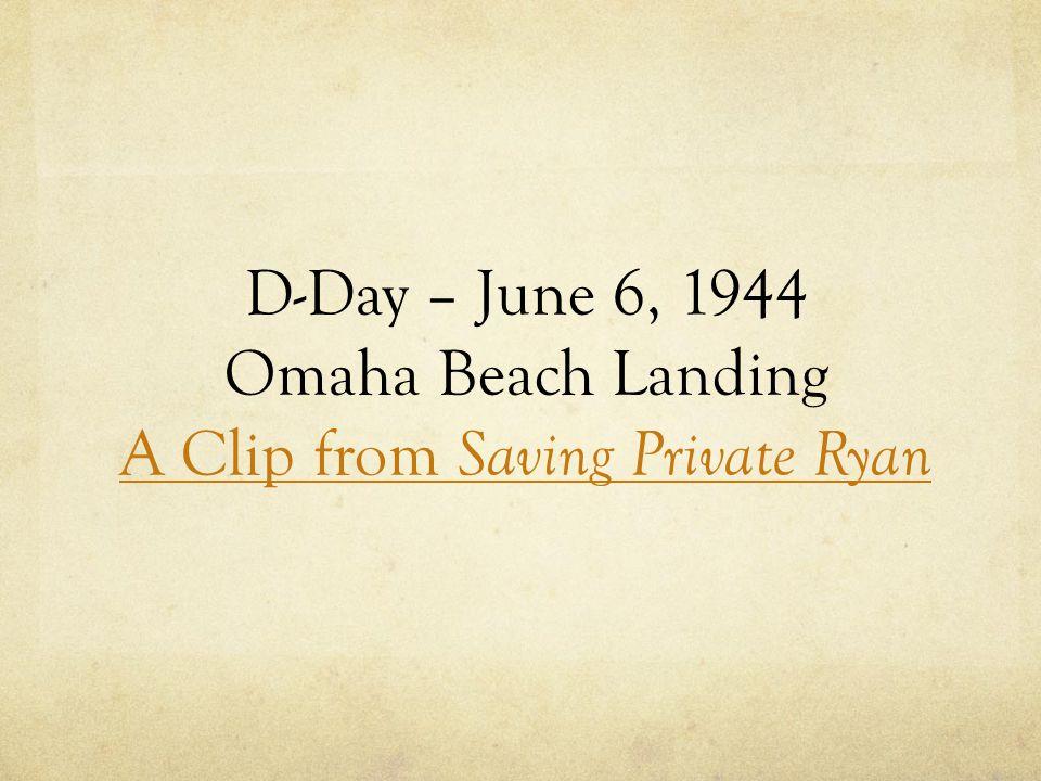 D-Day – June 6, 1944 Omaha Beach Landing A Clip from Saving Private Ryan A Clip from Saving Private Ryan