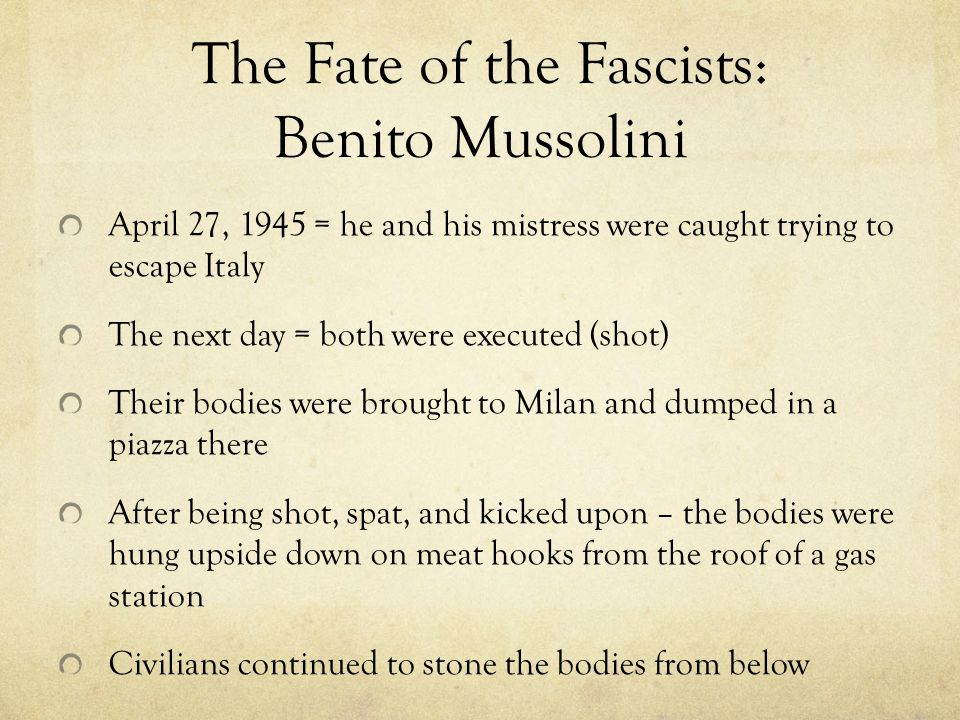 The Fate of the Fascists: Benito Mussolini April 27, 1945 = he and his mistress were caught trying to escape Italy The next day = both were executed (shot) Their bodies were brought to Milan and dumped in a piazza there After being shot, spat, and kicked upon – the bodies were hung upside down on meat hooks from the roof of a gas station Civilians continued to stone the bodies from below