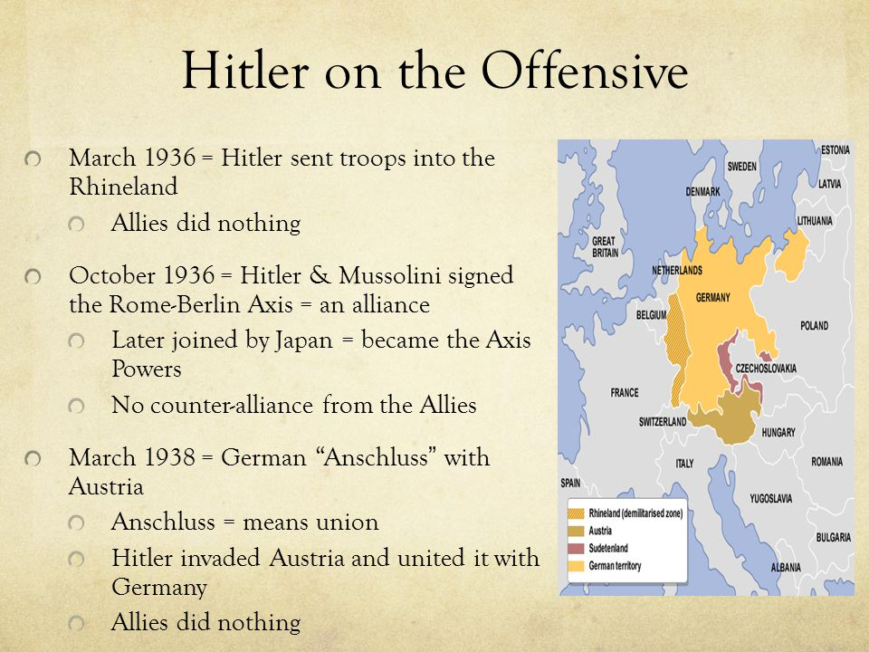 Hitler on the Offensive March 1936 = Hitler sent troops into the Rhineland Allies did nothing October 1936 = Hitler & Mussolini signed the Rome-Berlin Axis = an alliance Later joined by Japan = became the Axis Powers No counter-alliance from the Allies March 1938 = German Anschluss with Austria Anschluss = means union Hitler invaded Austria and united it with Germany Allies did nothing