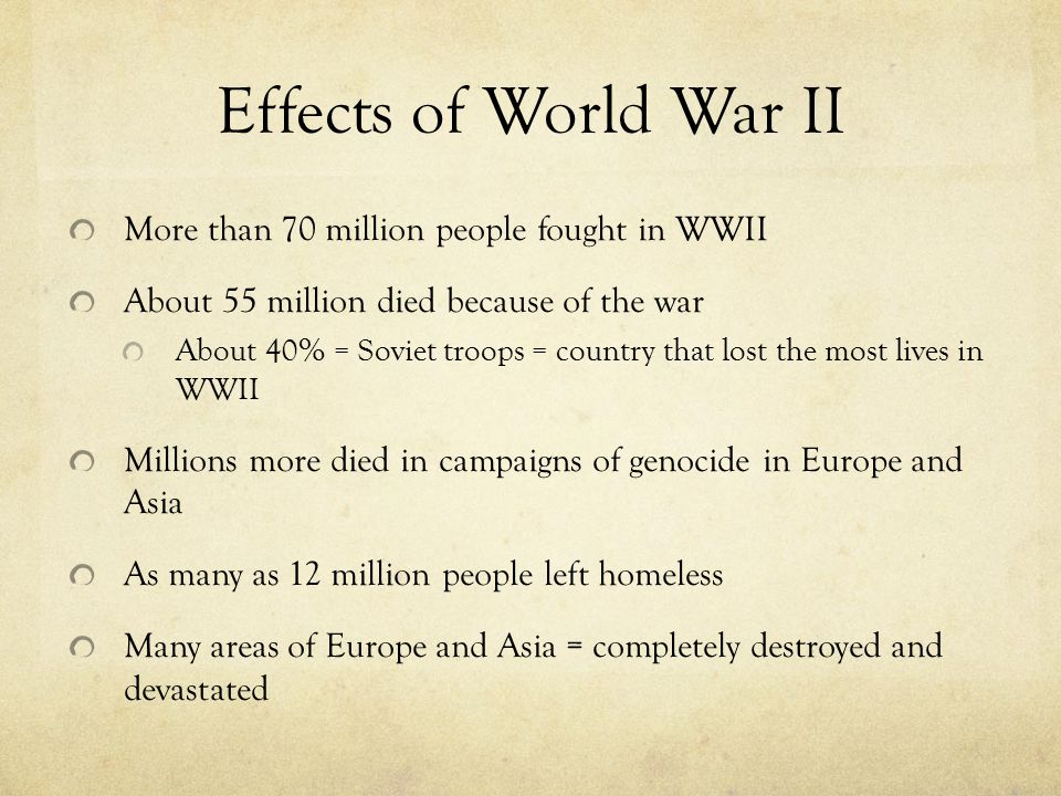 Effects of World War II More than 70 million people fought in WWII About 55 million died because of the war About 40% = Soviet troops = country that lost the most lives in WWII Millions more died in campaigns of genocide in Europe and Asia As many as 12 million people left homeless Many areas of Europe and Asia = completely destroyed and devastated