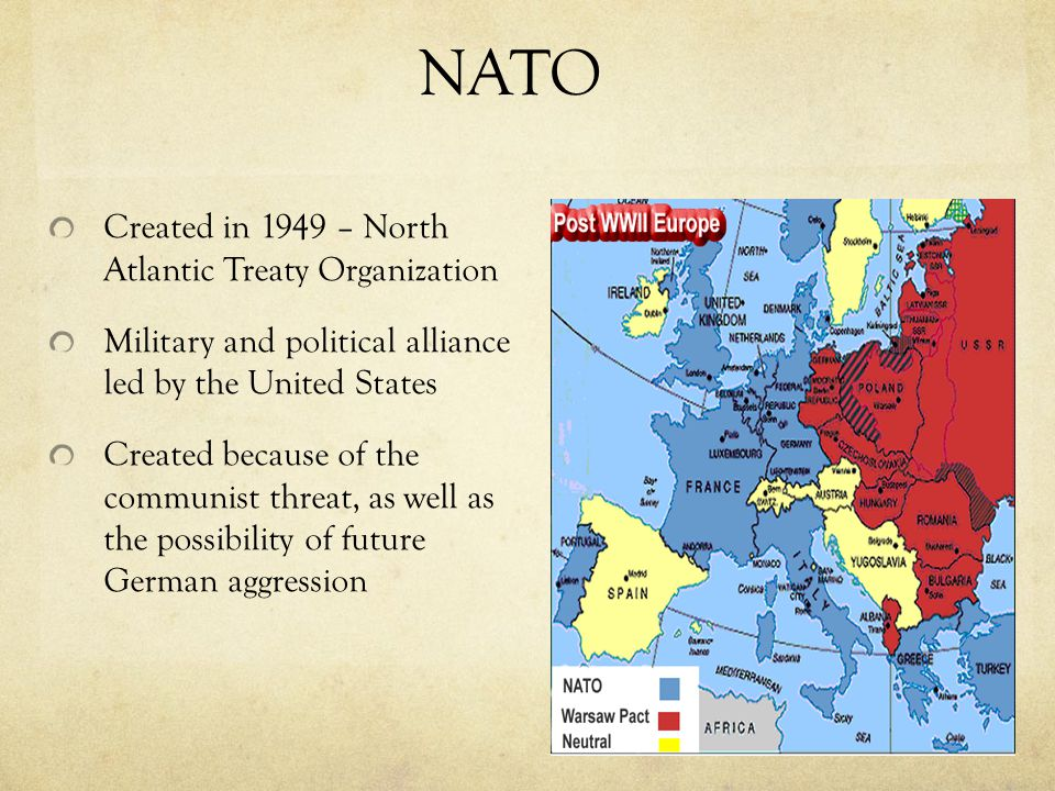NATO Created in 1949 – North Atlantic Treaty Organization Military and political alliance led by the United States Created because of the communist threat, as well as the possibility of future German aggression