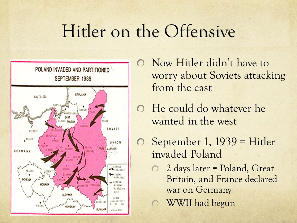 Hitler on the Offensive Now Hitler didn ' t have to worry about Soviets attacking from the east He could do whatever he wanted in the west September 1, 1939 = Hitler invaded Poland 2 days later = Poland, Great Britain, and France declared war on Germany WWII had begun