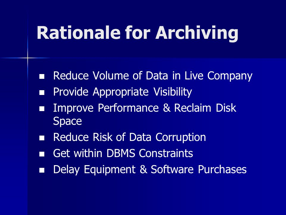 Reduce Volume of Data in Live Company Provide Appropriate Visibility Improve Performance & Reclaim Disk Space Reduce Risk of Data Corruption Get within DBMS Constraints Delay Equipment & Software Purchases Rationale for Archiving