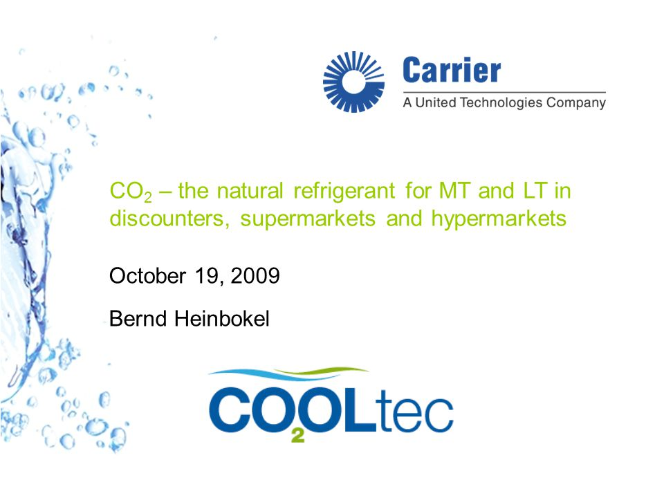CO 2 – the natural refrigerant for MT and LT in discounters, supermarkets and hypermarkets October 19, 2009 Bernd Heinbokel