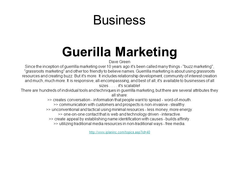 Business Guerilla Marketing Dave Green Since the inception of guerrilla marketing over 10 years ago it s been called many things - buzz marketing , grassroots marketing and other too friendly to believe names.