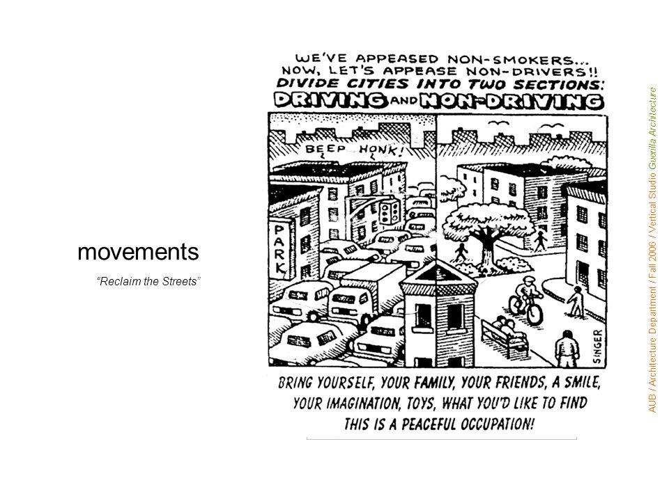 Reclaim the Streets movements AUB / Architecture Department / Fall 2006 / Vertical Studio Guerilla Architecture Reclaim the Streets
