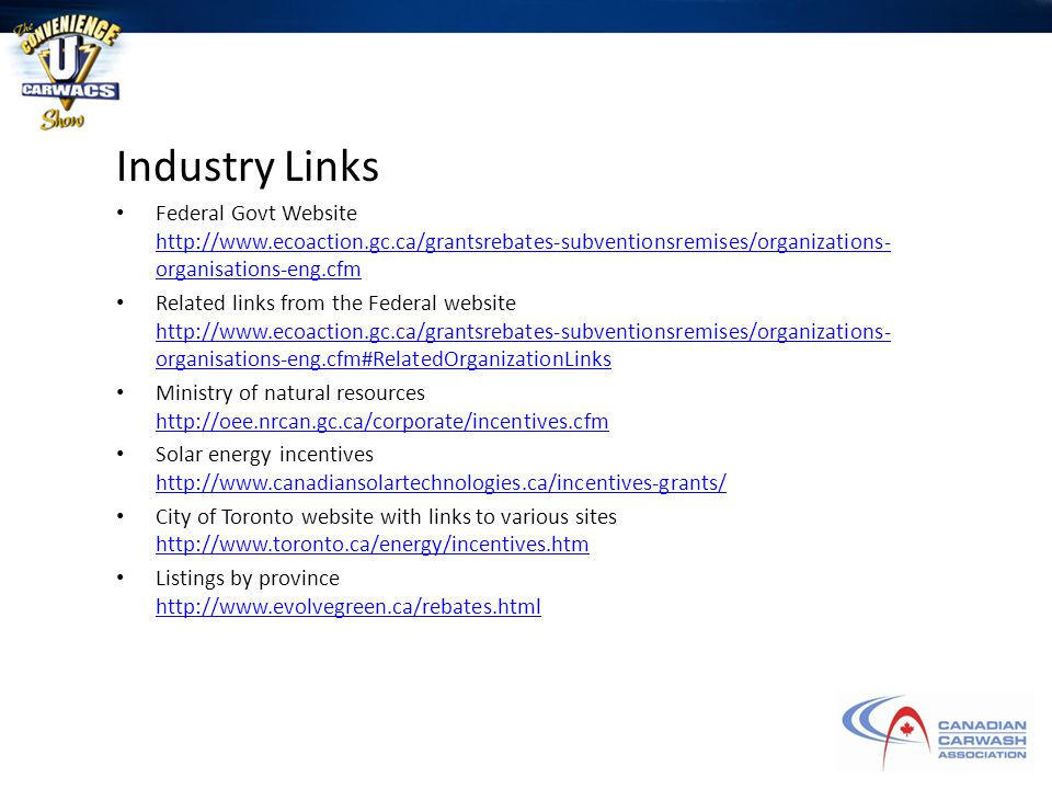 Industry Links Federal Govt Website http://www.ecoaction.gc.ca/grantsrebates-subventionsremises/organizations- organisations-eng.cfm http://www.ecoaction.gc.ca/grantsrebates-subventionsremises/organizations- organisations-eng.cfm Related links from the Federal website http://www.ecoaction.gc.ca/grantsrebates-subventionsremises/organizations- organisations-eng.cfm#RelatedOrganizationLinks http://www.ecoaction.gc.ca/grantsrebates-subventionsremises/organizations- organisations-eng.cfm#RelatedOrganizationLinks Ministry of natural resources http://oee.nrcan.gc.ca/corporate/incentives.cfm http://oee.nrcan.gc.ca/corporate/incentives.cfm Solar energy incentives http://www.canadiansolartechnologies.ca/incentives-grants/ http://www.canadiansolartechnologies.ca/incentives-grants/ City of Toronto website with links to various sites http://www.toronto.ca/energy/incentives.htm http://www.toronto.ca/energy/incentives.htm Listings by province http://www.evolvegreen.ca/rebates.html http://www.evolvegreen.ca/rebates.html