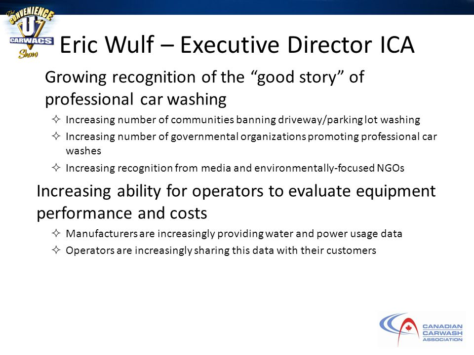 Eric Wulf – Executive Director ICA Growing recognition of the good story of professional car washing  Increasing number of communities banning driveway/parking lot washing  Increasing number of governmental organizations promoting professional car washes  Increasing recognition from media and environmentally-focused NGOs Increasing ability for operators to evaluate equipment performance and costs  Manufacturers are increasingly providing water and power usage data  Operators are increasingly sharing this data with their customers