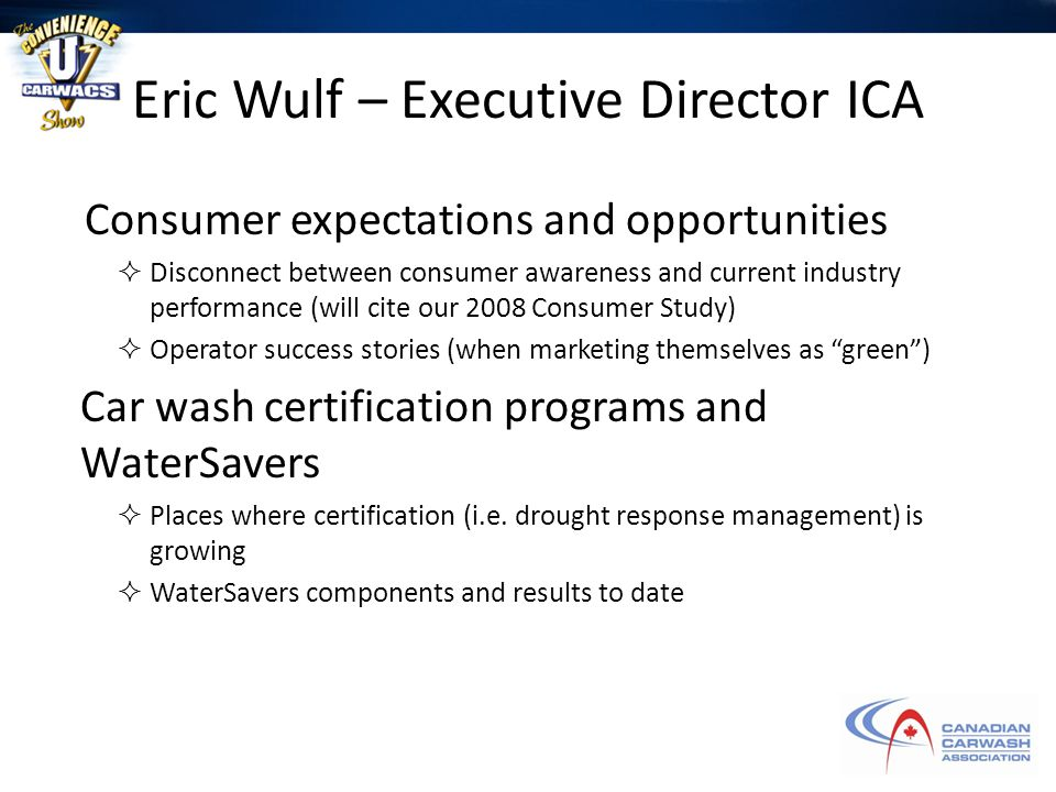 Eric Wulf – Executive Director ICA Consumer expectations and opportunities  Disconnect between consumer awareness and current industry performance (will cite our 2008 Consumer Study)  Operator success stories (when marketing themselves as green ) Car wash certification programs and WaterSavers  Places where certification (i.e.