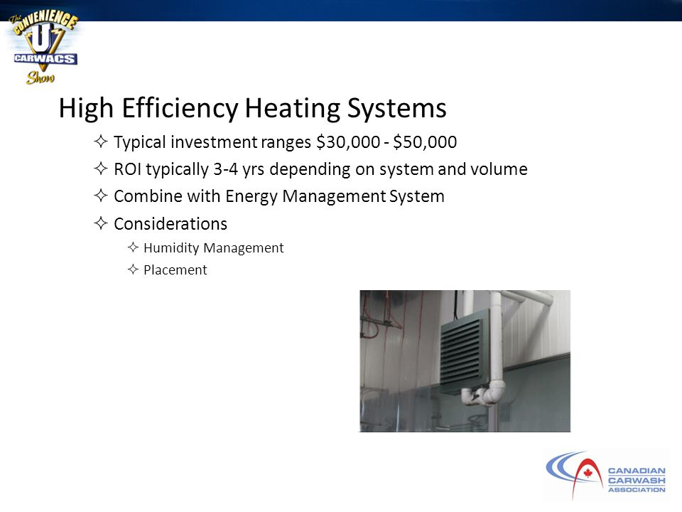 High Efficiency Heating Systems  Typical investment ranges $30,000 - $50,000  ROI typically 3-4 yrs depending on system and volume  Combine with Energy Management System  Considerations  Humidity Management  Placement