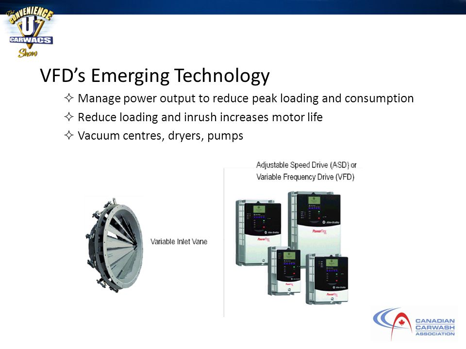 VFD's Emerging Technology  Manage power output to reduce peak loading and consumption  Reduce loading and inrush increases motor life  Vacuum centres, dryers, pumps