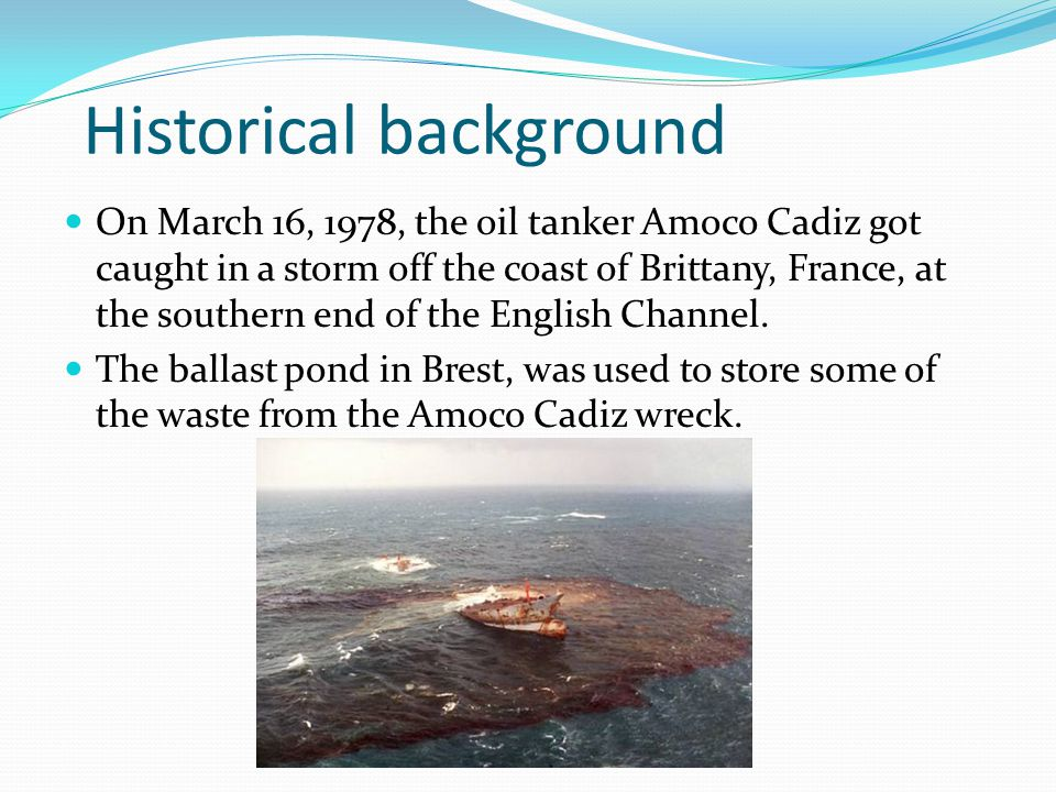 Historical background On March 16, 1978, the oil tanker Amoco Cadiz got caught in a storm off the coast of Brittany, France, at the southern end of the English Channel.