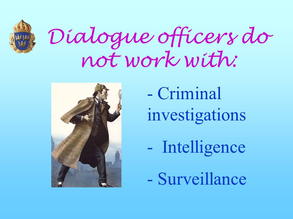 Dialogue officers do not work with: - Criminal investigations - Intelligence - Surveillance
