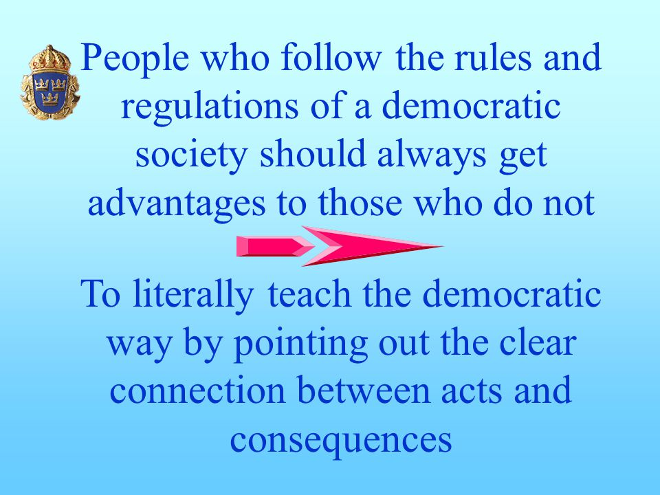 People who follow the rules and regulations of a democratic society should always get advantages to those who do not To literally teach the democratic way by pointing out the clear connection between acts and consequences