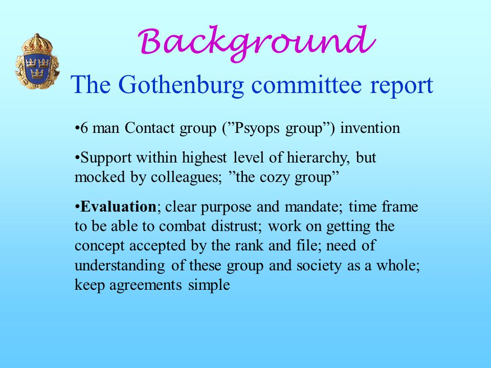 Background The Gothenburg committee report 6 man Contact group ( Psyops group ) invention Support within highest level of hierarchy, but mocked by colleagues; the cozy group Evaluation; clear purpose and mandate; time frame to be able to combat distrust; work on getting the concept accepted by the rank and file; need of understanding of these group and society as a whole; keep agreements simple