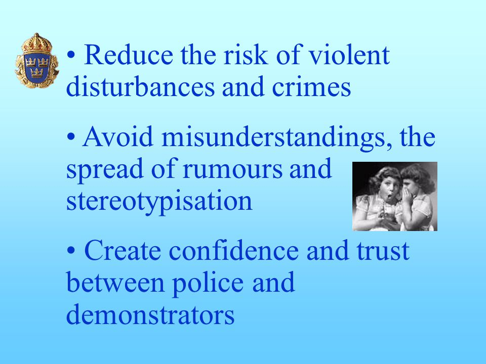Reduce the risk of violent disturbances and crimes Avoid misunderstandings, the spread of rumours and stereotypisation Create confidence and trust between police and demonstrators