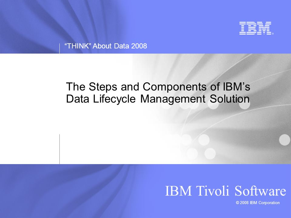 THINK About Data 2008 IBM Tivoli Software 17 DLM Helps Lower Storage TCO Average TCO for Storage Systems Source: Gartner Group Backup / Restore 30% Purchase 20% Environmentals 14% Administration 13% Hardware Management 3%  Better manage explosive data growth  Simplify storage management across tiers of heterogeneous storage  Reduce time to provision storage Downtime 20%  Predict out of space conditions  Detect availability issues in SAN  Monitor SAN and Disk performance hot spots  Monitor and automate backup and archive of corporate files  Lower hardware costs  Storage resource optimization  Make more efficient storage purchases based on capacity demands